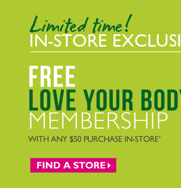 Limited time! IN-STORE EXCLUSIVE | ENDS 4/28 FREE LOVE YOUR BODY™ MEMBERSHIP WITH ANY $50 PURCHASE IN-STORE*  --  FIND A STORE