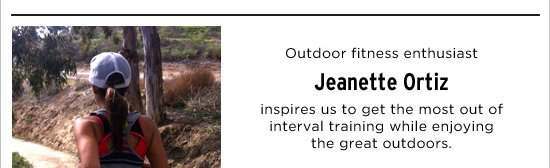 Outdoor fitness enthusiast Jeanette Ortiz inspires us to get the most out of inerval training while enjoying the great outdoors.