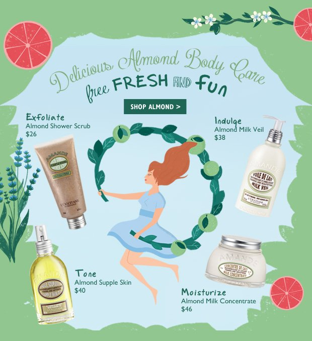 Free Fresh and Fun - NEW Almond Shower Scrub $26 Exfoliate  Almond Supple Skin $40 Tone  Almond Milk Concentrate $46  Moisturize Almond Milk Veil $38 Indulge