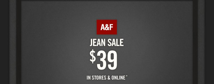 A&F          JEAN SALE     $39     IN STORES & ONLINE*