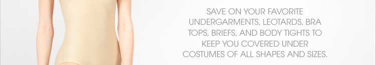 Save on your favorite undergarments, leotards, bra tops, briefs, and body tights to keep you covered under costumes of all shapes and sizes.