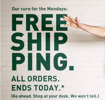 Our cure for the Mondays: FREE SHIPPING. ALL ORDERS. ENDS TODAY.*