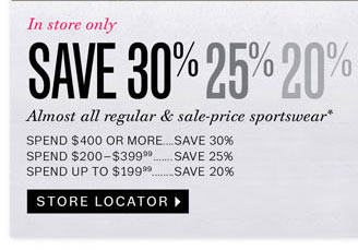 In store only. Save 30% 25% 20% Almost all regular & sale-price sportswear. Store Locator.