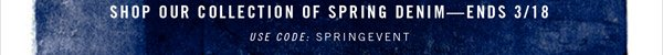 SHOP OUR COLLECTION OF SPRING DENIM - ENDS 3/18*.  Use code: SPRINGEVENT