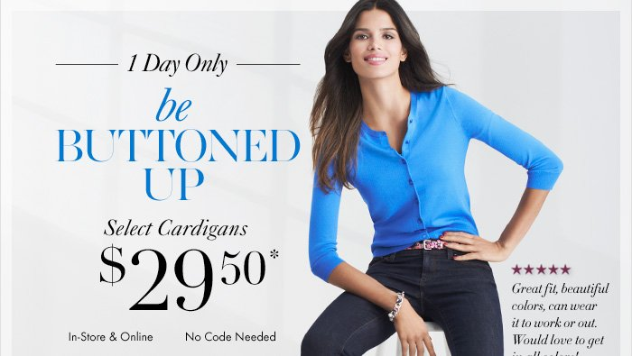 1 Day only Be BUTTONED UP Select Cardigans $29.50*  In–Store & Online No code Needed  SHOP NOW  To redeem in–store, Print and present this email at checkout  Barcode: 10000010267