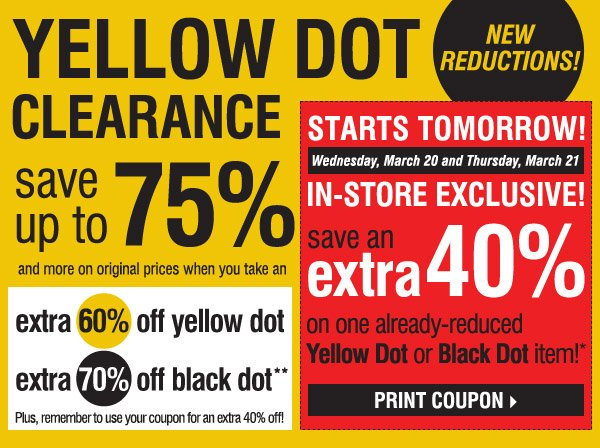 YELLOW DOT CLEARANCE! NEW REDUCTIONS! save up to 75% and more on original prices when you take an extra 60% off Yellow Dot and an extra 70% off Black Dot**. Plus, remember to use your coupon for an extra 40% off! STARTS TOMORROW! Wednesday, March 20 and Thursday, March 21. IN-STORE EXCLUSIVE! Save an extra 40% on ANY YELLOW DOT OR BLACK DOT purchase!* Print coupon.