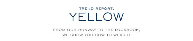 TREND REPORT YELLOW FROM OUR RUNWAY TO THE LOOKBOOK WE SHOW YOU HOW TO WEAR IT