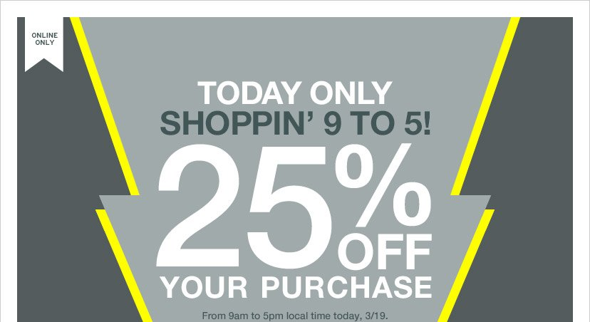 ONLINE ONLY | TODAY ONLY | SHOPPIN' 9 TO 5! | 25% OFF YOUR PURCHASE | From 9am to 5pm local time today, 3/19.