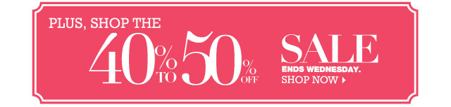Plus, shop the 40 to 50% Off Sale Ends Wednesday. SHOP NOW.