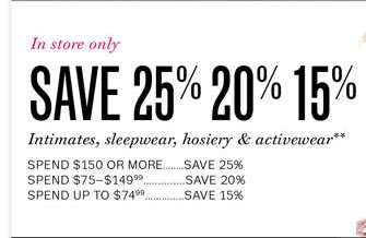In store only. Save 25% 20% 15% on intimates, sleepwear, hosiery & activewear. Store Locator.