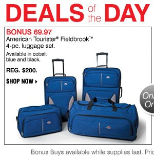 DEALS OF THE DAY. BONUS 69.97 American Tourister® Fieldbrook™ 4-pc. luggage set. Reg. $200.      Available in cobalt blue and black.