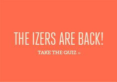 IZERS ARE BACK - Take the Quiz