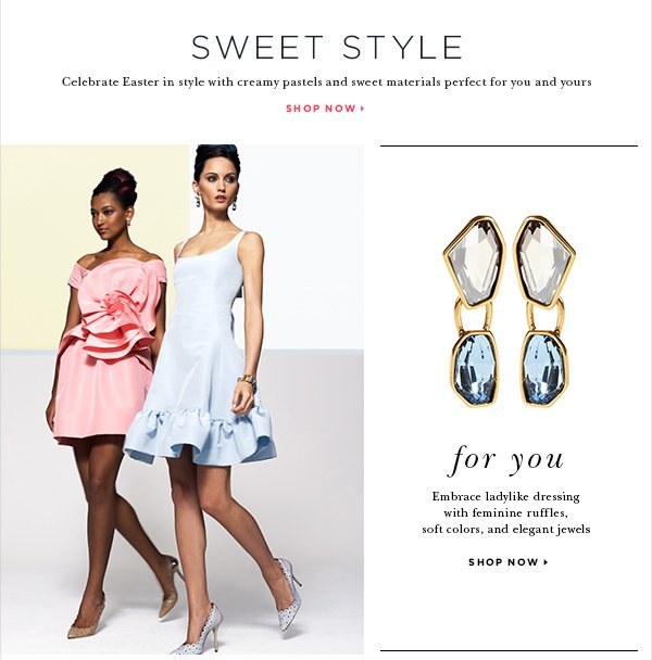 SWEET STYLE Celebrate Easter in style with creamy pastels and sweet materials perfect for you and yours SHOP NOW > FOR YOU Embrace ladylike dressing with feminine ruffles, soft colors, and elegant jewels SHOP NOW >