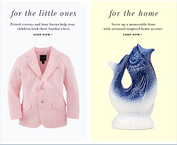 FOR THEM Prized cottons and luxe linens help your little ones look their Sunday's best SHOP NOW > FOR THE HOME Serve up a memorable feast with artisanal-inspired home accents SHOP NOW >