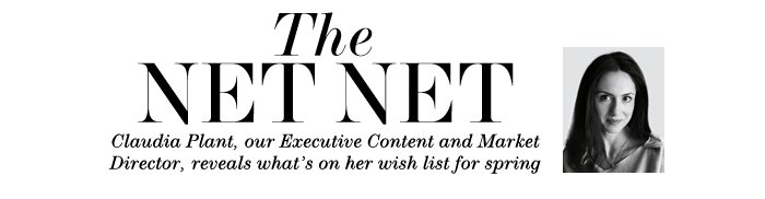 THE NET NET Claudia Plant, our Executive Content and Market Director, reveals what's on her wish list for spring