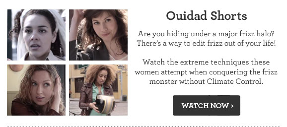 Ouidad Shorts. Are you hiding under a major frizz halo? There's a way to edit frizz out of your life! Watch the extreme techniques these women attempt when conquering the frizz monster without Climate Control. WATCH NOW