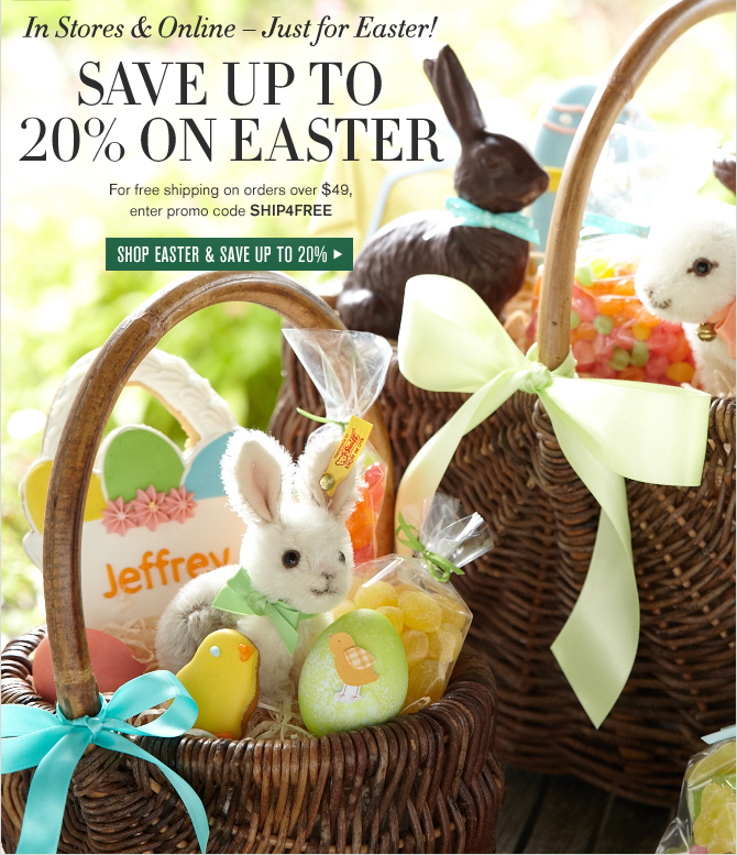In Stores & Online – Just for Easter! SAVE UP TO 20% ON EASTER - For free shipping on orders over $49, enter promo code SHIP4FREE - SHOP EASTER & SAVE UP TO 20%