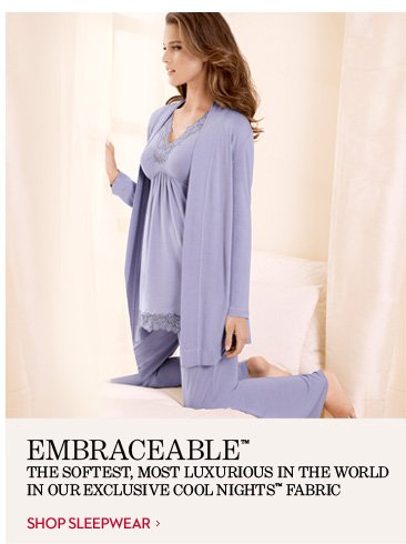 EMBRACEABLE™ The Softest, Most Luxurious In The World In Our Exclusive Cool  Nights™ Fabric.  SHOP SLEEPWEAR