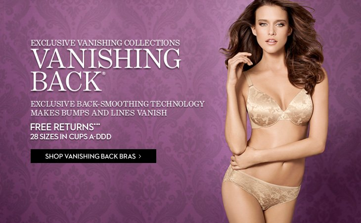 EXCLUSIVE VANISHING COLLECTIONS  VANISHING BACK® Exclusive Back–Smoothing Technology Makes Bumps And Lines Vanish  FREE Returns*** 28 Sizes In Cups A–DDD  SHOP VANISHING BACK BRAS