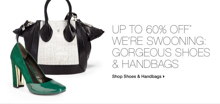 Up To 60% Off* We're Swooning: Gorgeous Shoes & Handbags