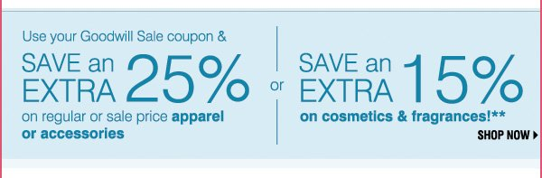 Use your Goodwill Sale coupon and Save an extra 25% on your regular or sale price apparel & accessory purchase - or - Save an extra 15% on cosmetics & fragrances!**Shop now.