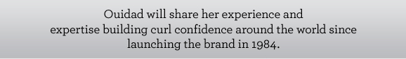 Ouidad will share her experience and expertise building curl confidence around the world since launching the brand in 1984.