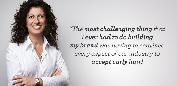 """The most challenging thing that I ever had to do building my brand was having to convince every aspect of our industry to accept curly hair!"