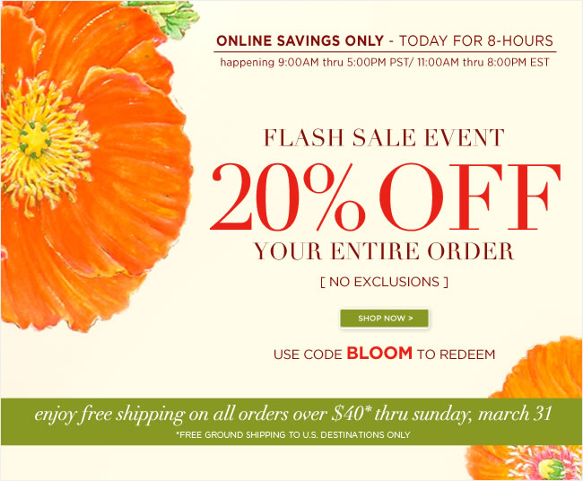 Online Flash Sale -  Save 20% Off Your Entire Order - No Exclusions  Online Savings Only   Use code BLOOM to redeem   Offer Valid Today, March 20  9:00AM PST/12:00PM EST TO 5:00PM PST/8:00PM EST   #######   Free Ground Shipping to U.S. destinations on all orders over $40  No code required. Offer valid thru Sunday, 3/31   Shop online at www.papyrusonline.com