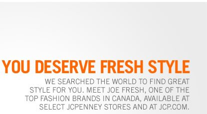 We searched the world to find great style for you. Meet Joe Fresh, one of the top fashion brands in Canada, available at select jcpenney stores and at jcp.com.