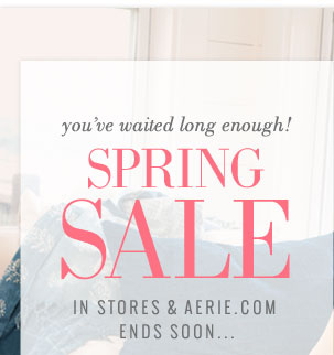 you've waited long enough! | Spring Sale | In Stores & Aerie.com | Ends Soon...
