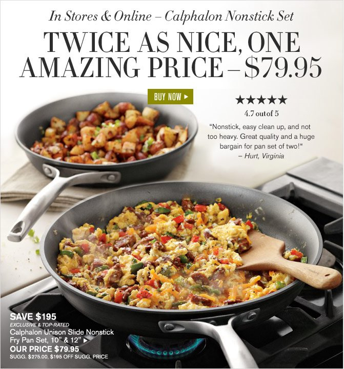 In Stores & Online – Calphalon Nonstick Set -- TWICE AS NICE, ONE AMAZING PRICE – $79.95 - 4.7 OUT OF 5 STARS - BUY NOW