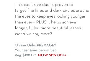 This exclusive duo is proven to target fine lines and dark circles around the eyes to keep eyes looking younger than ever - PLUS it helps achieve longer, fuller, more  beautiful lashes. Need we say more? Online Only: PREVAGE® Younger Eyes Serum Set Reg. $198.00 Now $159.00.