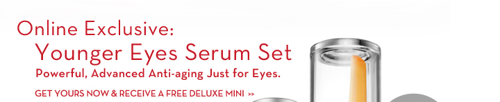 Online Exclusive: Younger Eyes Serum Set. Powerful, Advanced Anti-aging Just for Eyes. GET YOURS NOW & RECEIVE A FREE DELUXE MINI.