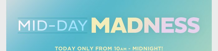 Mid-Day Madness! Today Only from 10am - Midnight