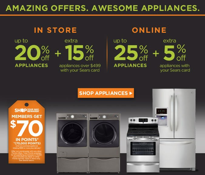 AMAZING OFFERS. AWESOME APPLIANCES. | In Store up to 20% off appliances + extra 15% off appliances over $499 with your Sears card | Online up to 25% off appliances + extra 5% off appliances with your Sears card | SHOP APPLIANCES