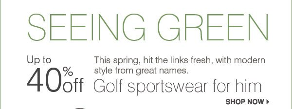 SEEING GREEN This season, hit the links fresh, with modern style from great names. Up to 40% off Golf sportswear for him. Shop now