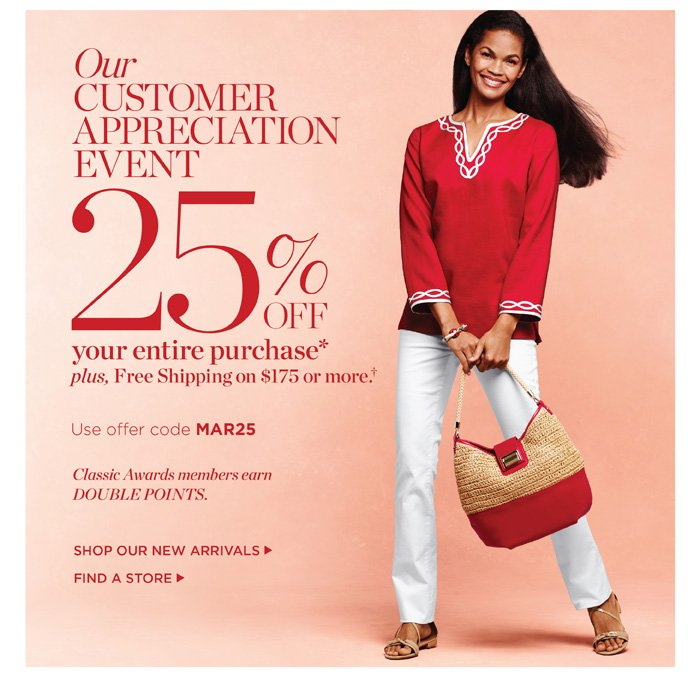 Our Customer Appreciation Event. 25% off your entire purchase. Plus, Free Shipping on orders of $175 or more. Use offer code MAR25. Classic Awards members earn Double Points. Shop New Arrivals.