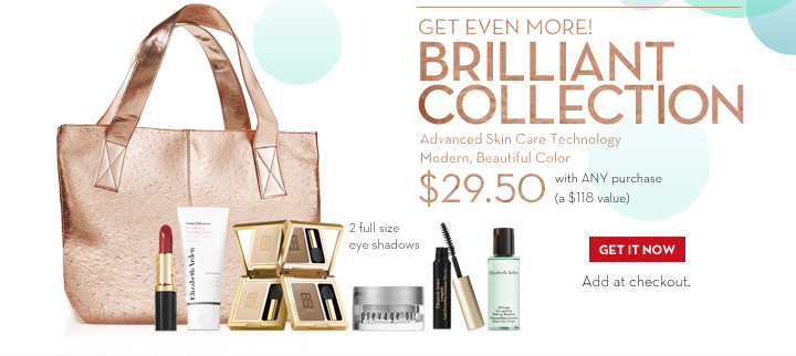 GET EVEN MORE! BRILLIANT COLLECTION. Advanced Skin Care Technology. Modern, Beautiful  Color. $29.50 with ANY purchase (a $118 value). 2 full size eye shadows. Add at checkout. GET IT NOW.