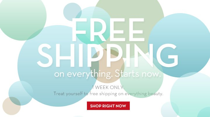 FREE SHIPPING on everything. Starts now. 1 WEEK ONLY. Treat yourself to free shipping on everything beauty. SHOP RIGHT NOW.
