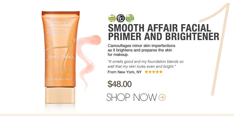 "Featured Products Shopper's Choice, 100% Natural, Paraben-free Smooth Affair Facial Primer and Brightener Camouflages minor skin imperfections as it brightens and prepares the skin for makeup. ""It smells good and my foundation blends so well that my skin looks even and bright."" –From New York, NY $48 Shop Now>>"
