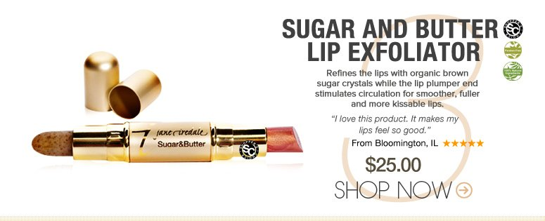 "Shopper's Choice, 100% Natural Ingredients, Paraben-free Sugar and Butter Lip Exfoliator Refines the lips with organic brown sugar crystals while the lip plumper end stimulates circulation for smoother, fuller and more kissable lips.  ""I love this product. It makes my lips feel so good."" –From Bloomington, IL $25 Shop Now>>"