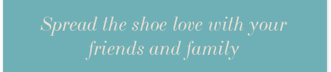 Spread the shoe love with your friends and family and receive an additional 10% off