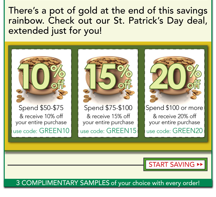 There's a pot of gold at the end of this savings rainbox. Check out our deal, just for you. Celebrate St. Patrick's Day with us by saving up to 20% off your entire purchase! The more you  spend, the more you save.