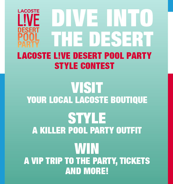 LACOSTE LIVE DESERT POOL PARTY. DIVE INTO THE DESERT. VISIT YOUR  LOCAL LACOSTE BOUTIQUE