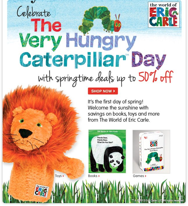 Up to 50% off the World of Eric Carle! Celebrate The Very Hungry Caterpillar Day with books, toys and more from the kid-favorite author.