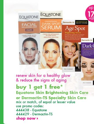 buy 1 get 1 free* Equatone Skin Brightening Skin Care  or Dermactin-TS Specialty Skin Care