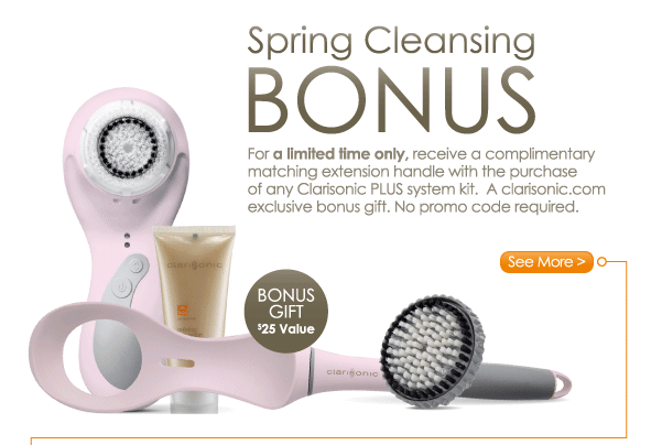 Bonus Gift for Complete Body Cleansing New PLUS Matching Extension Handles! For a limited time only, receive a complimentary extension handle with the purchase of any Clarisonic PLUS for a complete head-to-toe cleansing experience. See More >
