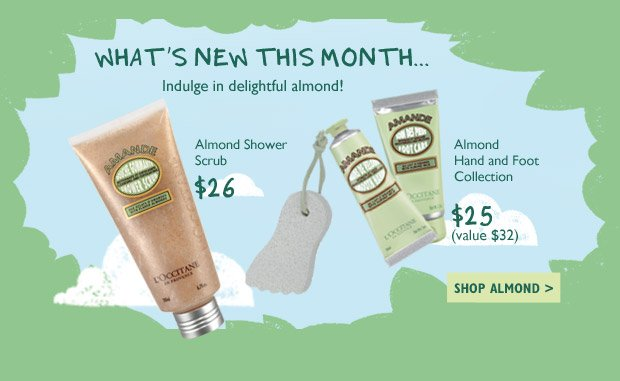 What's New This Month? Indulge in delightful almond!  Almond Hand and Foot Collection $25 $32 Value  Almond Shower Scrub $26