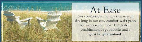 At Ease - Get comfortable and stay that way all day long in our easy comfort-waist pants for women and men. The perfect combination of good looks and a great fit, guaranteed.
