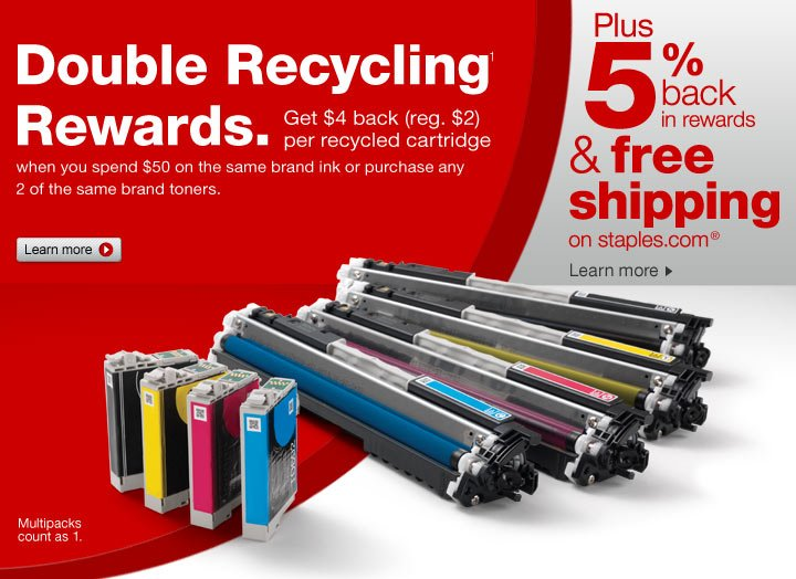 Double Recycling Rewards (1).  Get $4 back (reg. $2) per recycled (1) cartridge when you spend $50 on  the same brand ink or purchase any 2 of the same brand toners (+).  Multipacks count as 1. Learn more.